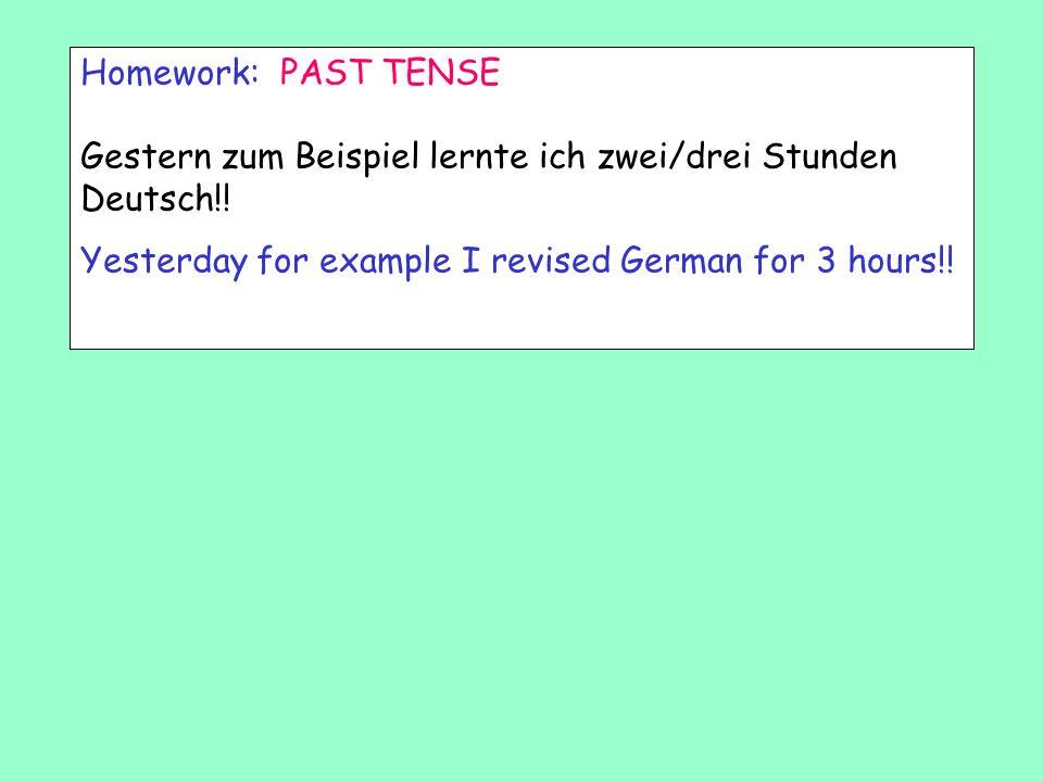 Homework: PAST TENSE Gestern zum Beispiel lernte ich zwei/drei Stunden Deutsch!.