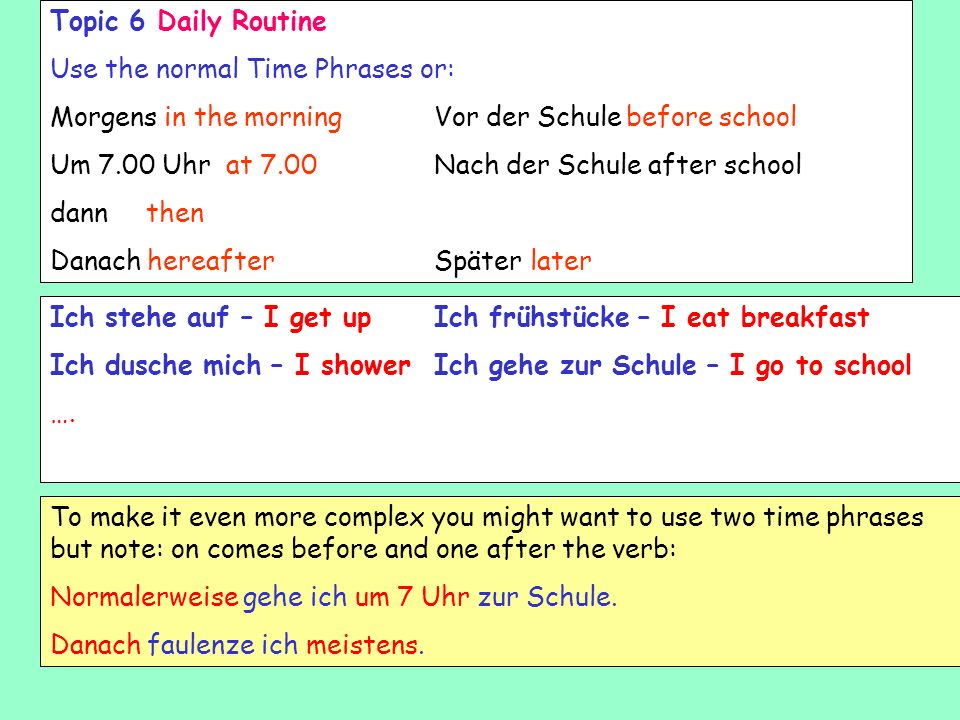 Topic 6 Daily Routine Use the normal Time Phrases or: Morgens in the morning Vor der Schule before school.