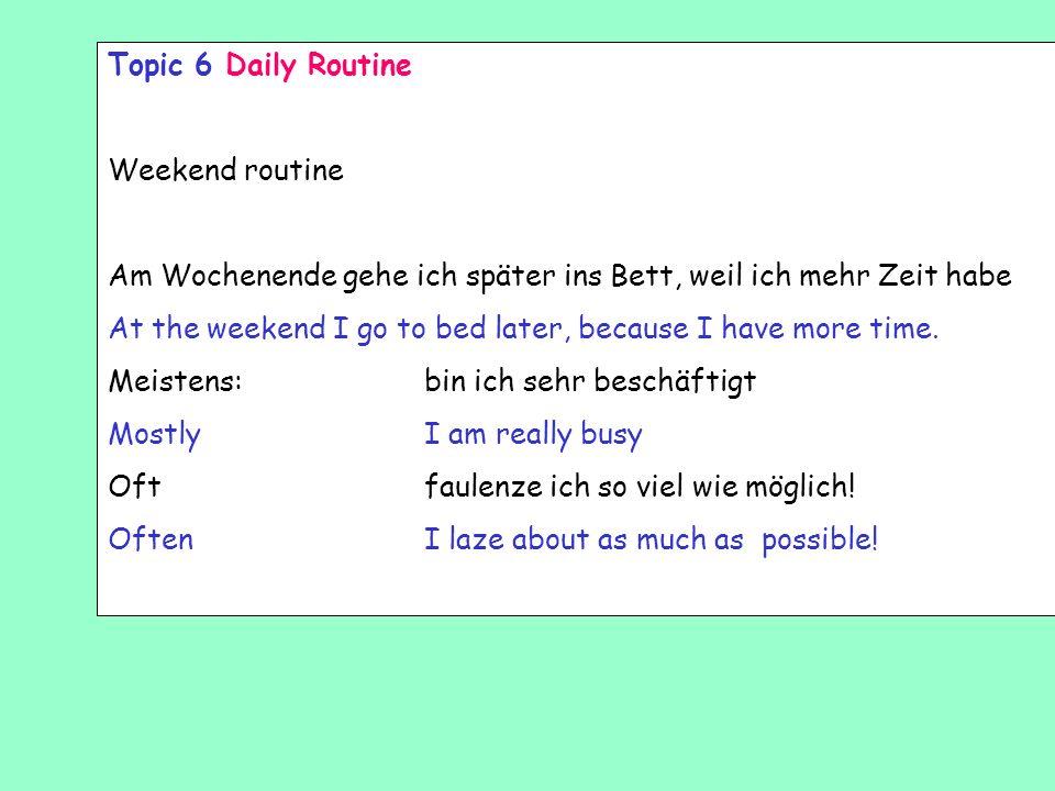 Topic 6 Daily Routine Weekend routine. Am Wochenende gehe ich später ins Bett, weil ich mehr Zeit habe.