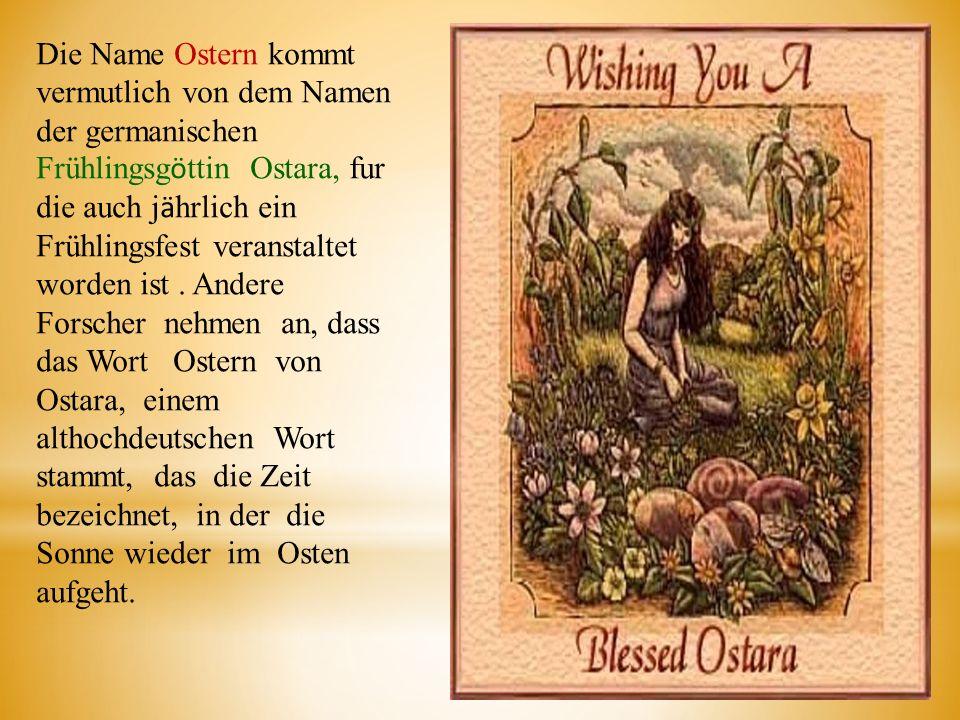 Die Name Ostern kommt vermutlich von dem Namen der germanischen Frühlingsgӧttin Ostara, fur die auch jӓhrlich ein Frühlingsfest veranstaltet worden ist .