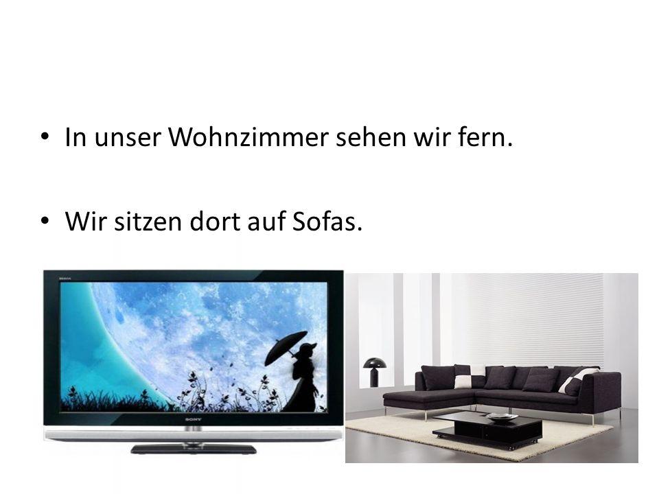 In unser Wohnzimmer sehen wir fern.