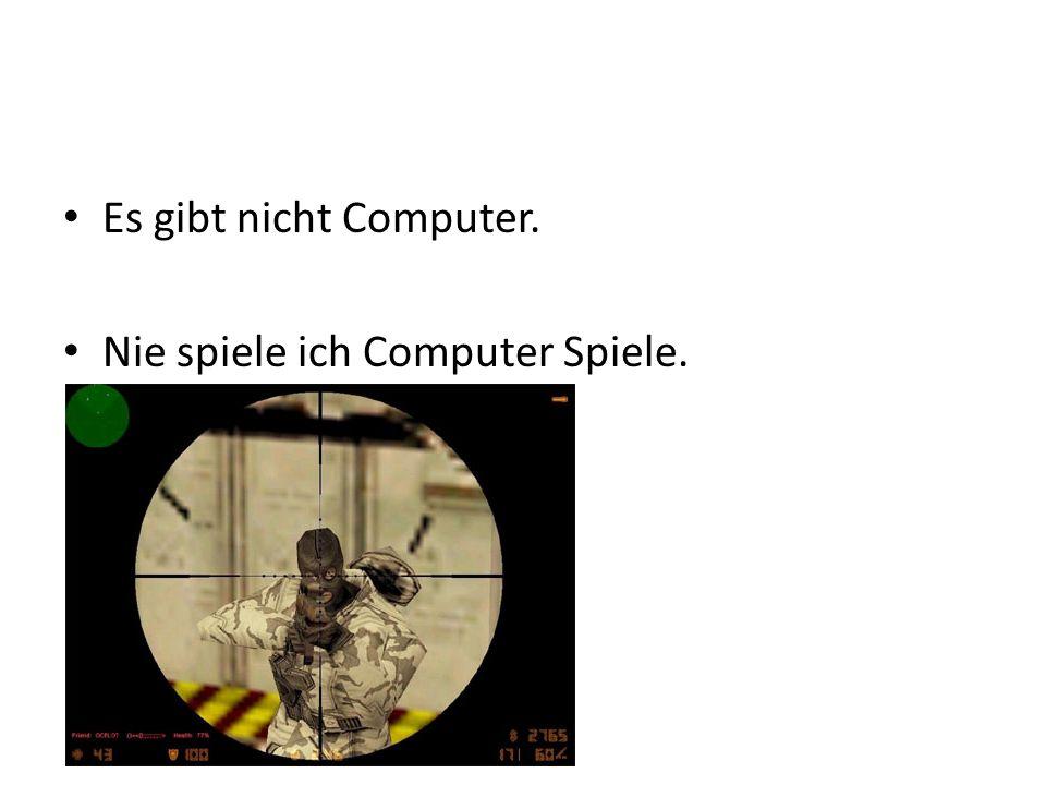 Es gibt nicht Computer. Nie spiele ich Computer Spiele.