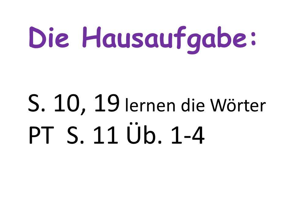 Die Hausaufgabe: S. 10, 19 lernen die Wörter РТ S. 11 Üb. 1-4