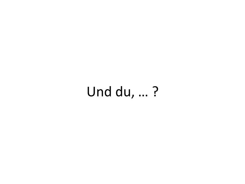 Und du, …