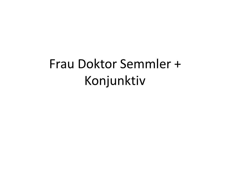 Frau Doktor Semmler + Konjunktiv