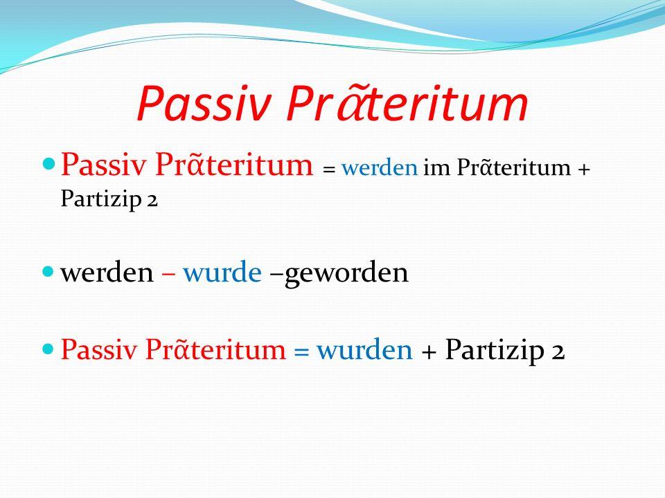 Passiv Prᾶteritum Passiv Prᾶteritum = werden im Prᾶteritum + Partizip 2. werden – wurde –geworden.