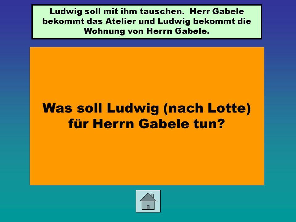 Was soll Ludwig (nach Lotte) für Herrn Gabele tun