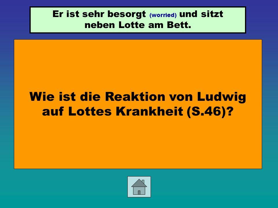 Wie ist die Reaktion von Ludwig auf Lottes Krankheit (S.46)