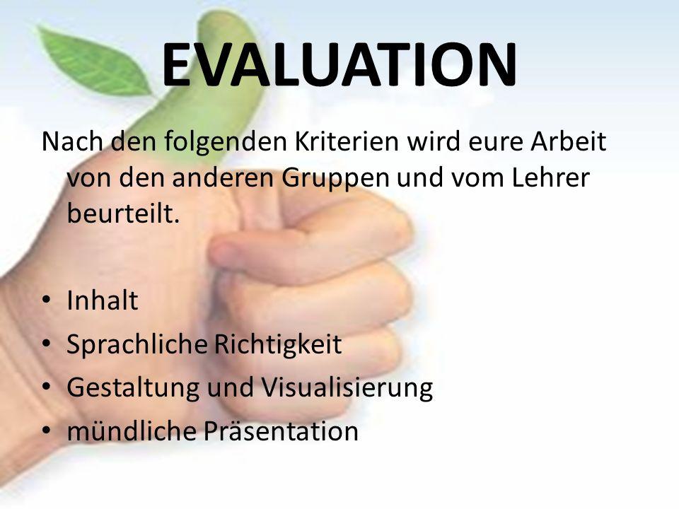 EVALUATION Nach den folgenden Kriterien wird eure Arbeit von den anderen Gruppen und vom Lehrer beurteilt.