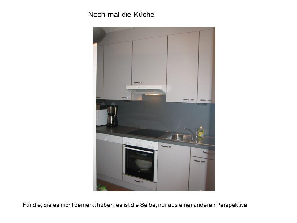 Noch mal die Küche Für die, die es nicht bemerkt haben, es ist die Selbe, nur aus einer anderen Perspektive.