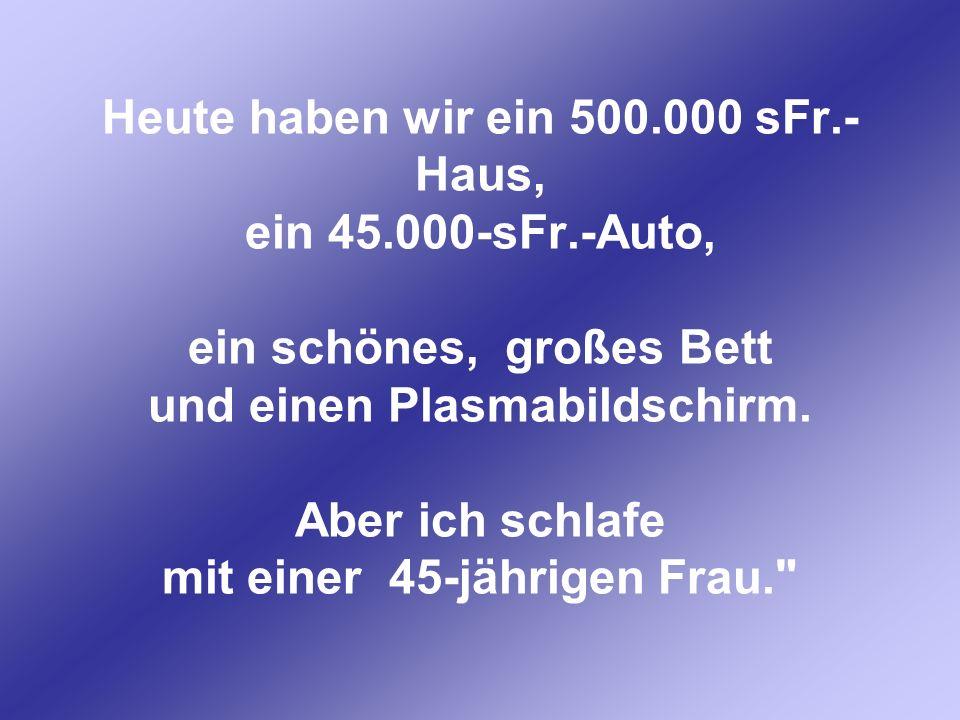 Heute haben wir ein 500. 000 sFr. -Haus, ein 45. 000-sFr