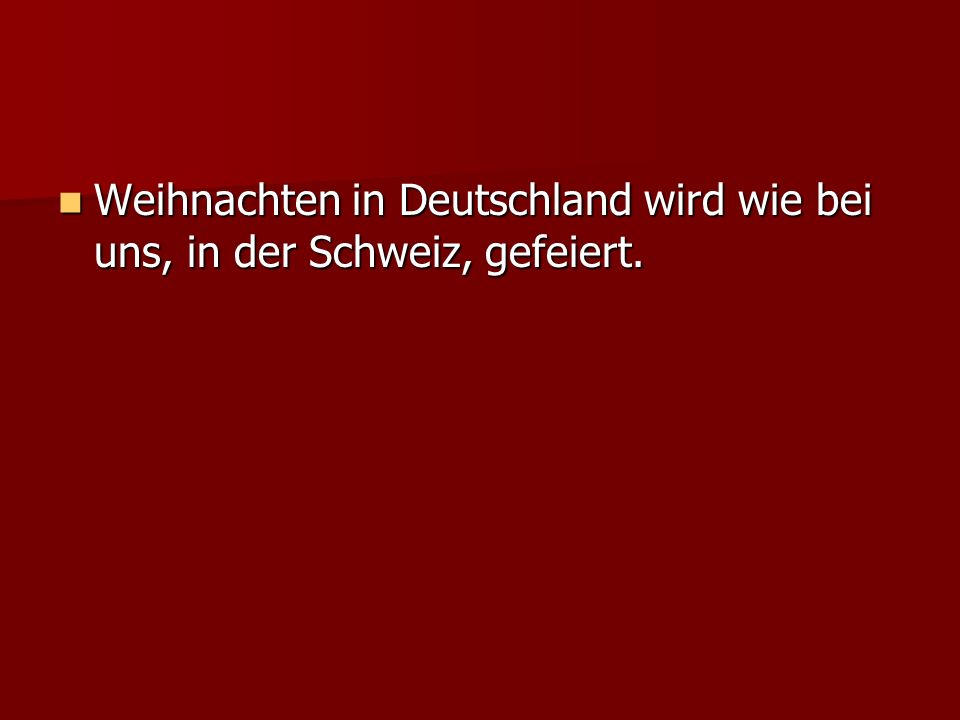 Weihnachten in Deutschland wird wie bei uns, in der Schweiz, gefeiert.
