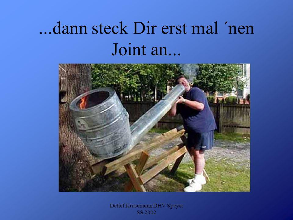 ...dann steck Dir erst mal ´nen Joint an...