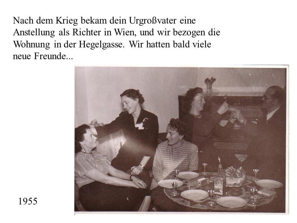 Nach dem Krieg bekam dein Urgroßvater eine Anstellung als Richter in Wien, und wir bezogen die Wohnung in der Hegelgasse. Wir hatten bald viele neue Freunde...