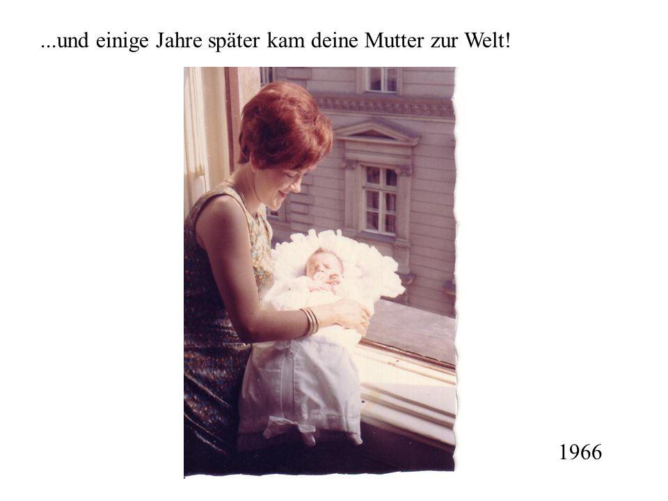 ...und einige Jahre später kam deine Mutter zur Welt!