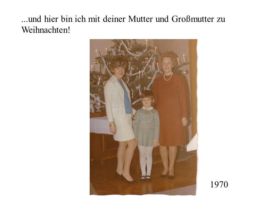 ...und hier bin ich mit deiner Mutter und Großmutter zu Weihnachten!