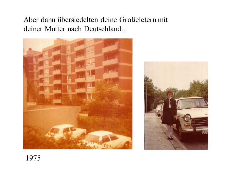 Aber dann übersiedelten deine Großeletern mit deiner Mutter nach Deutschland...