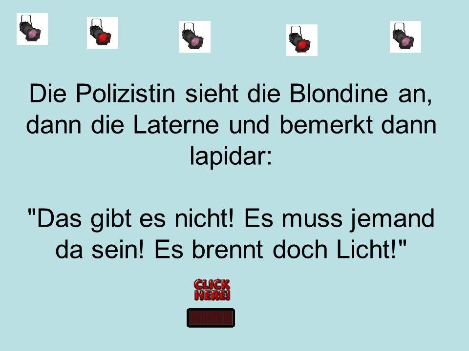 Die Polizistin sieht die Blondine an, dann die Laterne und bemerkt dann lapidar: Das gibt es nicht.