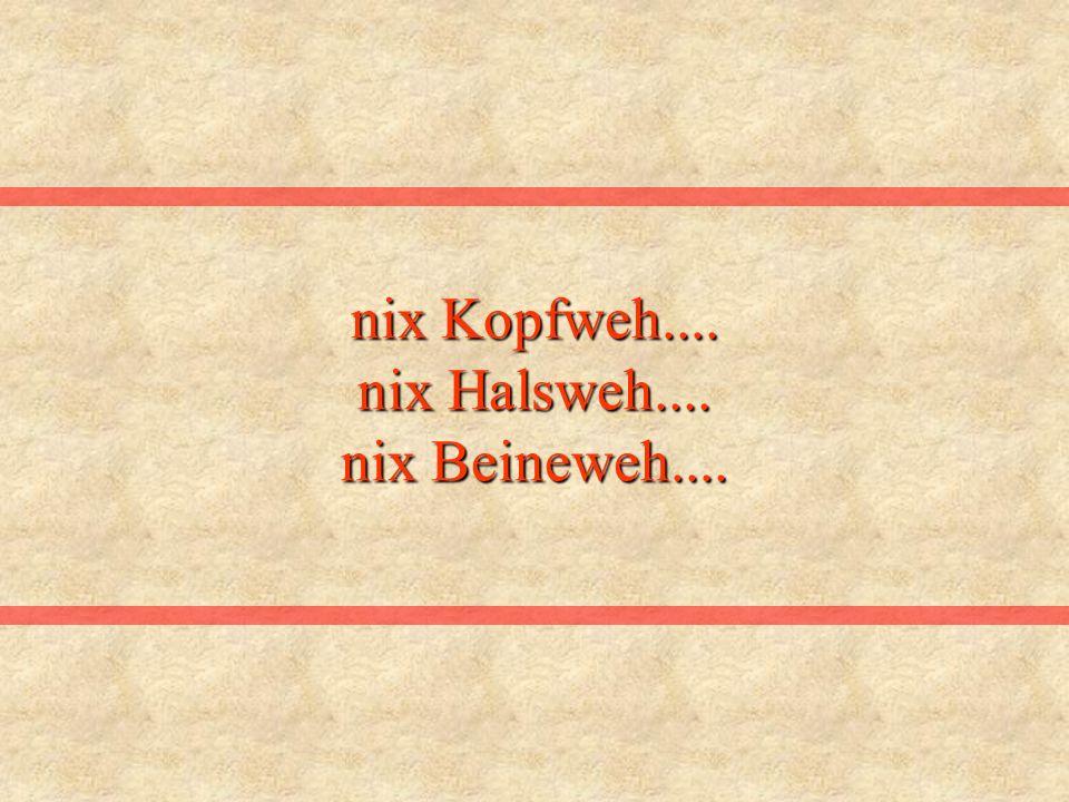 nix Kopfweh.... nix Halsweh.... nix Beineweh....