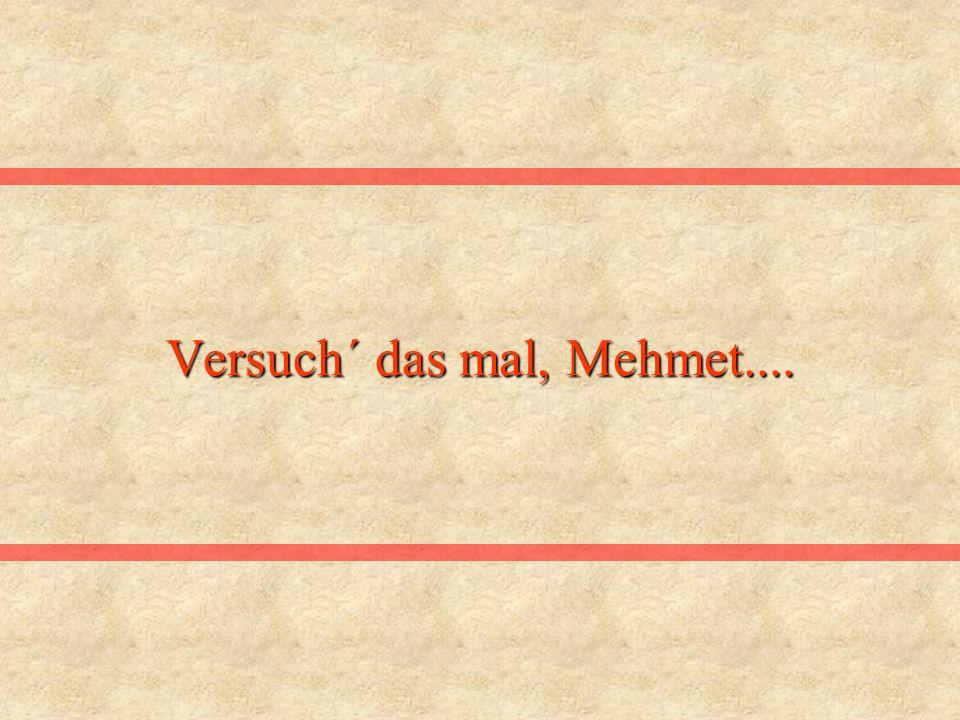 Versuch´ das mal, Mehmet....