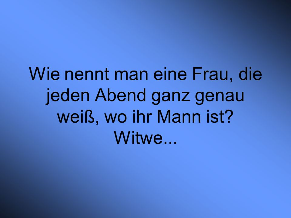 Wie nennt man eine Frau, die jeden Abend ganz genau weiß, wo ihr Mann ist Witwe...