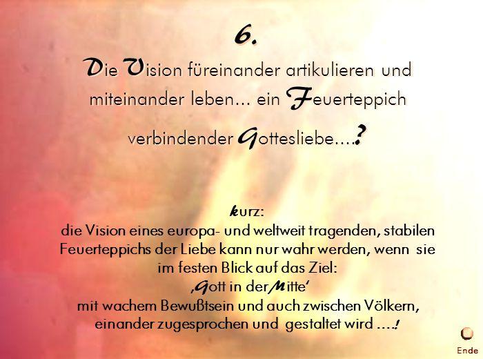 6. 6. Die Vision leben. Die Vision füreinander artikulieren und miteinander leben... ein Feuerteppich verbindender Gottesliebe....