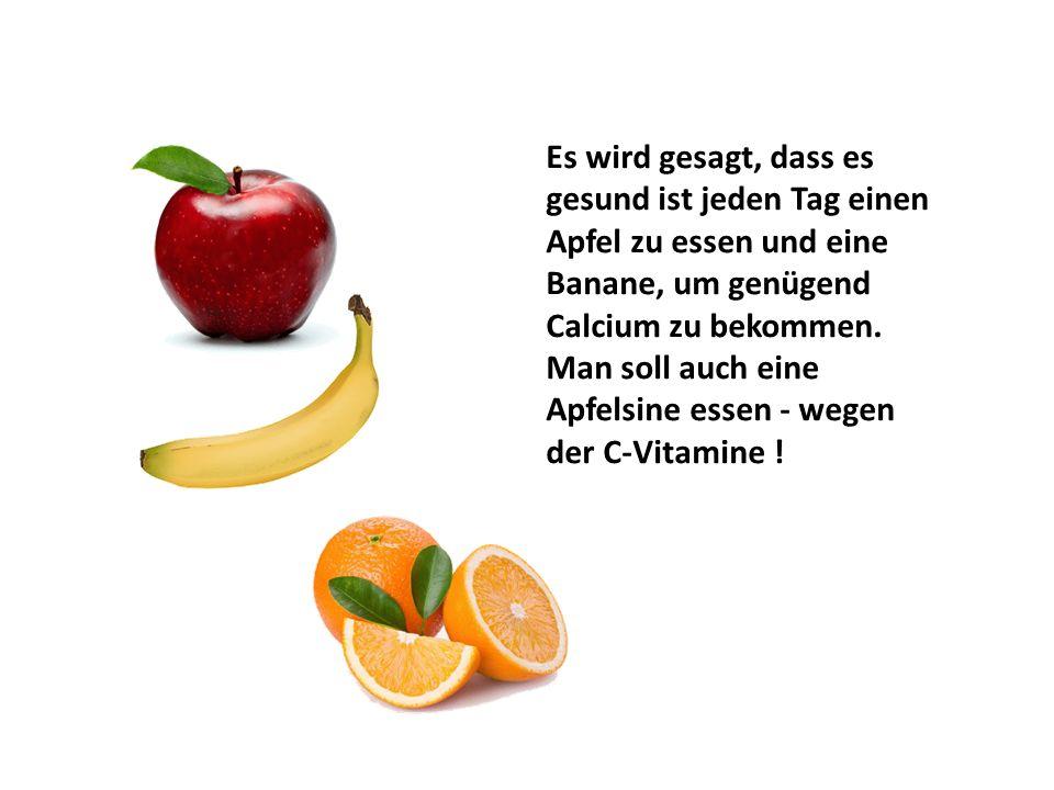 Es wird gesagt, dass es gesund ist jeden Tag einen Apfel zu essen und eine Banane, um genügend Calcium zu bekommen.