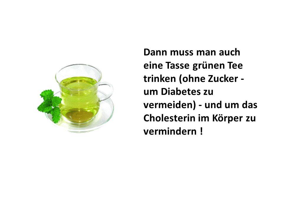 Dann muss man auch eine Tasse grünen Tee trinken (ohne Zucker - um Diabetes zu vermeiden) - und um das Cholesterin im Körper zu vermindern !