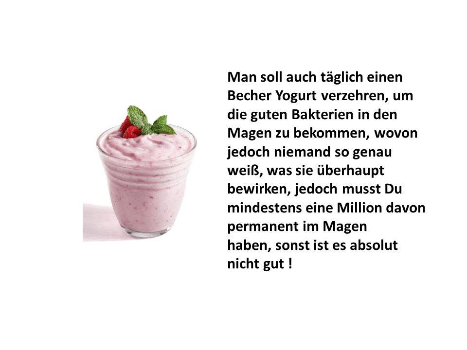 Man soll auch täglich einen Becher Yogurt verzehren, um die guten Bakterien in den Magen zu bekommen, wovon jedoch niemand so genau weiß, was sie überhaupt bewirken, jedoch musst Du mindestens eine Million davon permanent im Magen haben, sonst ist es absolut nicht gut !