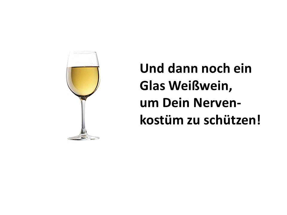 Und dann noch ein Glas Weißwein,
