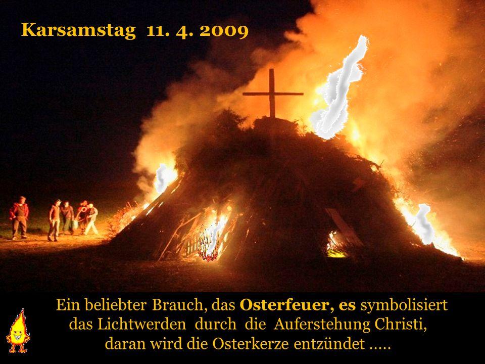 Karsamstag 11. 4. 2009Ein beliebter Brauch, das Osterfeuer, es symbolisiert. das Lichtwerden durch die Auferstehung Christi,