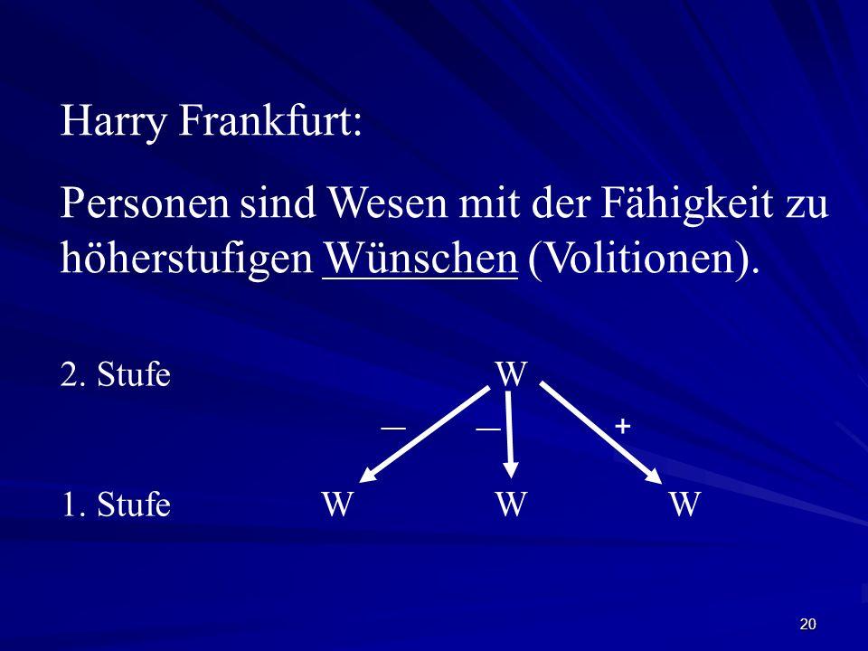 Harry Frankfurt: Personen sind Wesen mit der Fähigkeit zu höherstufigen Wünschen (Volitionen). 2. Stufe W.
