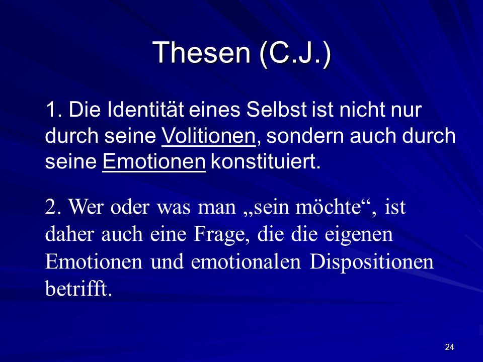 Thesen (C.J.) 1. Die Identität eines Selbst ist nicht nur durch seine Volitionen, sondern auch durch seine Emotionen konstituiert.