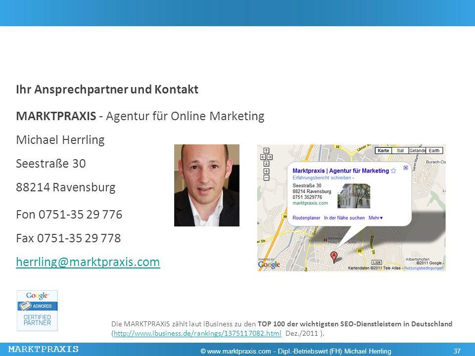 Ihr Ansprechpartner und Kontakt MARKTPRAXIS - Agentur für Online Marketing Michael Herrling Seestraße 30 88214 Ravensburg Fon 0751-35 29 776 Fax 0751-35 29 778 herrling@marktpraxis.com