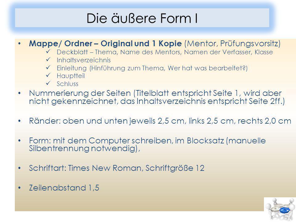 Die äußere Form I Mappe/ Ordner – Original und 1 Kopie (Mentor, Prüfungsvorsitz) Deckblatt – Thema, Name des Mentors, Namen der Verfasser, Klasse.