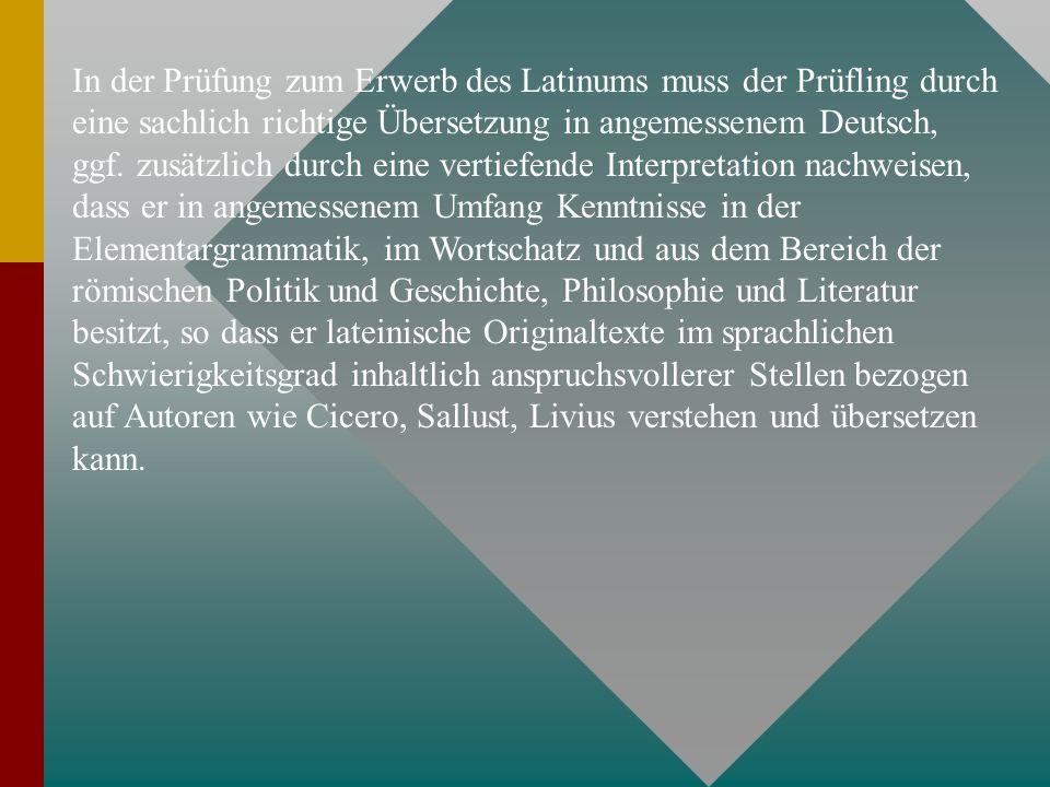 In der Prüfung zum Erwerb des Latinums muss der Prüfling durch eine sachlich richtige Übersetzung in angemessenem Deutsch, ggf.