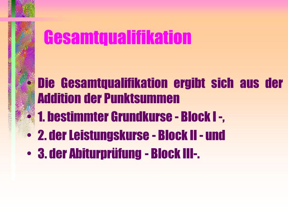 Gesamtqualifikation Die Gesamtqualifikation ergibt sich aus der Addition der Punktsummen. 1. bestimmter Grundkurse - Block I -,