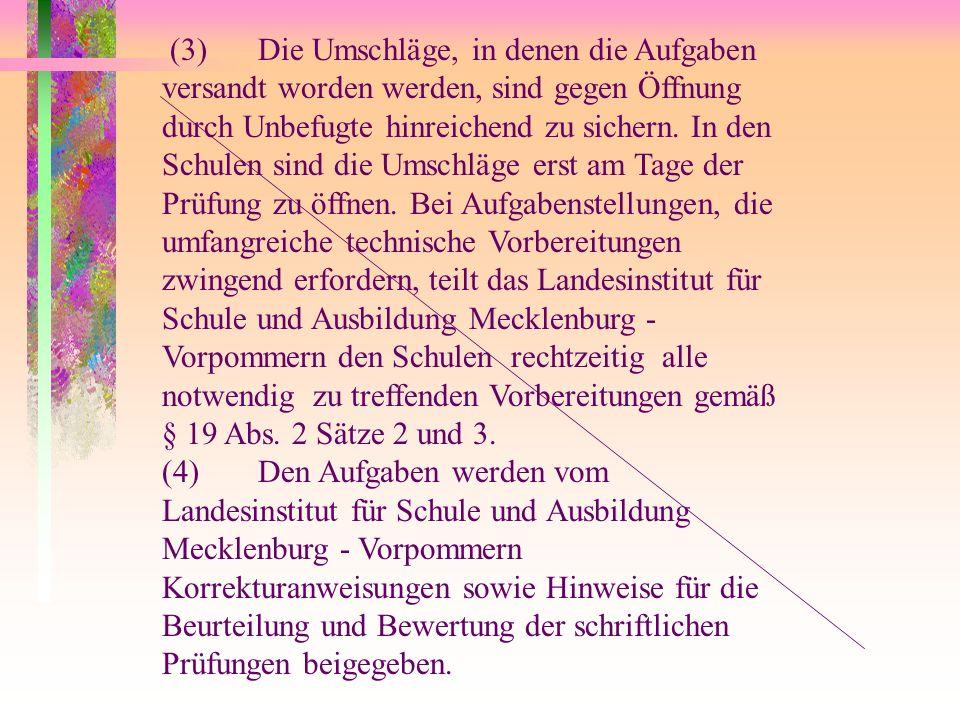 (3) Die Umschläge, in denen die Aufgaben versandt worden werden, sind gegen Öffnung durch Unbefugte hinreichend zu sichern. In den Schulen sind die Umschläge erst am Tage der Prüfung zu öffnen. Bei Aufgabenstellungen, die umfangreiche technische Vorbereitungen zwingend erfordern, teilt das Landesinstitut für Schule und Ausbildung Mecklenburg - Vorpommern den Schulen rechtzeitig alle notwendig zu treffenden Vorbereitungen gemäß § 19 Abs. 2 Sätze 2 und 3.