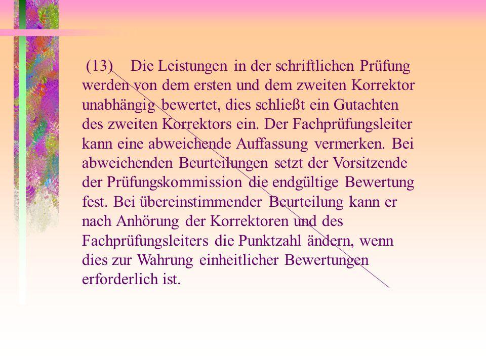 (13) Die Leistungen in der schriftlichen Prüfung werden von dem ersten und dem zweiten Korrektor unabhängig bewertet, dies schließt ein Gutachten des zweiten Korrektors ein.