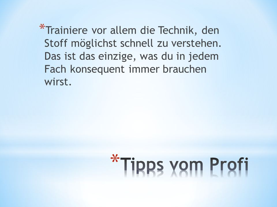 Trainiere vor allem die Technik, den Stoff möglichst schnell zu verstehen. Das ist das einzige, was du in jedem Fach konsequent immer brauchen wirst.
