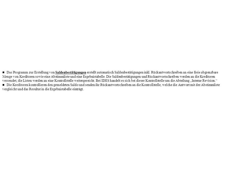 """n Das Programm zur Erstellung von Saldenbestätigungen erstellt automatisch Saldenbestätigungen inkl. Rückantwortschreiben an eine freie abgrenzbare Menge von Kreditoren sowie eine Abstimmliste und eine Ergebnistabelle. Die Saldenbestätigungen und Rückantwortschreiben werden an die Kreditoren versendet; die Listen werden an eine Kontrollstelle weitergereicht. Bei IDES handelt es sich bei dieser Kontrollstelle um die Abteilung """"Interne Revision."""