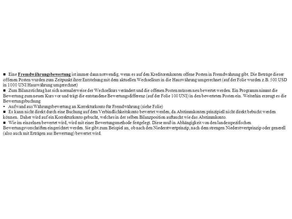 n Eine Fremdwährungsbewertung ist immer dann notwendig, wenn es auf den Kreditorenkonten offene Posten in Fremdwährung gibt. Die Beträge dieser offenen Posten wurden zum Zeitpunkt ihrer Entstehung mit dem aktuellen Wechselkurs in die Hauswährung umgerechnet (auf der Folie wurden z.B. 500 USD in 1000 UNI Hauswährung umgerechnet)