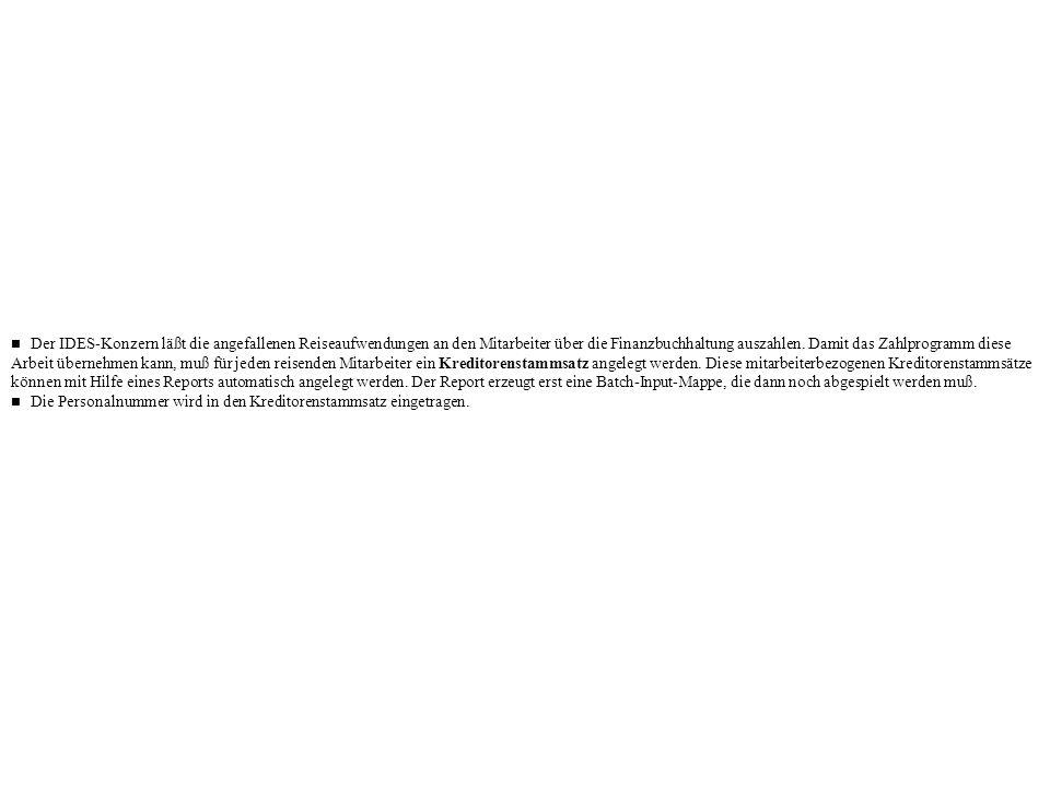 n Der IDES-Konzern läßt die angefallenen Reiseaufwendungen an den Mitarbeiter über die Finanzbuchhaltung auszahlen. Damit das Zahlprogramm diese Arbeit übernehmen kann, muß für jeden reisenden Mitarbeiter ein Kreditorenstammsatz angelegt werden. Diese mitarbeiterbezogenen Kreditorenstammsätze können mit Hilfe eines Reports automatisch angelegt werden. Der Report erzeugt erst eine Batch-Input-Mappe, die dann noch abgespielt werden muß.