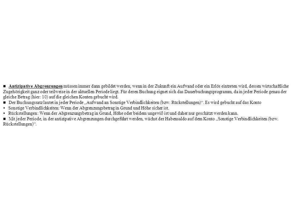 n Antizipative Abgrenzungen müssen immer dann gebildet werden, wenn in der Zukunft ein Aufwand oder ein Erlös eintreten wird, dessen wirtschaftliche Zugehörigkeit ganz oder teilweise in der aktuellen Periode liegt. Für deren Buchung eignet sich das Dauerbuchungsprogramm, da in jeder Periode genau der gleiche Betrag (hier: 10) auf die gleichen Konten gebucht wird.