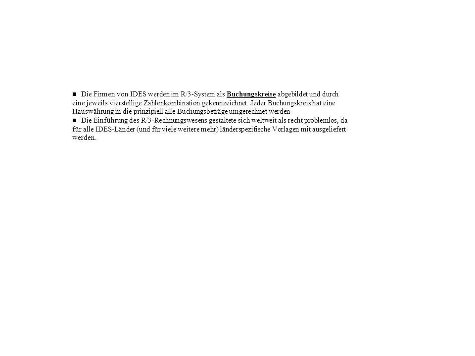 n Die Firmen von IDES werden im R/3-System als Buchungskreise abgebildet und durch eine jeweils vierstellige Zahlenkombination gekennzeichnet. Jeder Buchungskreis hat eine Hauswährung in die prinzipiell alle Buchungsbeträge umgerechnet werden