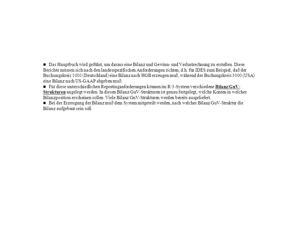 n Das Hauptbuch wird geführt, um daraus eine Bilanz und Gewinn- und Verlustrechnung zu erstellen. Diese Berichte müssen sich nach den landesspezifischen Anforderungen richten, d.h. für IDES zum Beispiel, daß der Buchungskreis 1000 (Deutschland) eine Bilanz nach HGB erzeugen muß, während der Buchungskreis 3000 (USA) eine Bilanz nach US-GAAP abgeben muß.