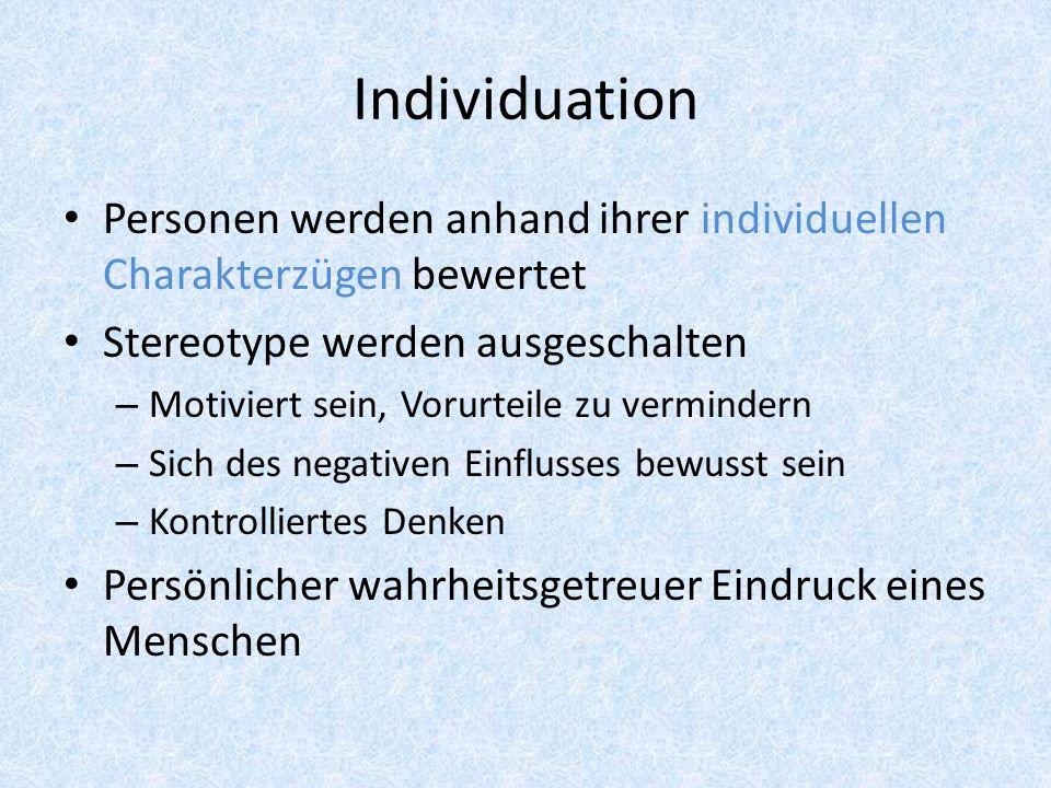 Individuation Personen werden anhand ihrer individuellen Charakterzügen bewertet. Stereotype werden ausgeschalten.