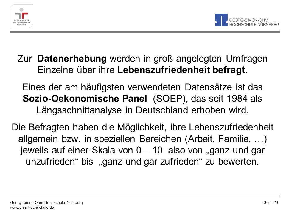 """Zur Datenerhebung werden in groß angelegten Umfragen Einzelne über ihre Lebenszufriedenheit befragt. Eines der am häufigsten verwendeten Datensätze ist das Sozio-Oekonomische Panel (SOEP), das seit 1984 als Längsschnittanalyse in Deutschland erhoben wird. Die Befragten haben die Möglichkeit, ihre Lebenszufriedenheit allgemein bzw. in speziellen Bereichen (Arbeit, Familie, …) jeweils auf einer Skala von 0 – 10 also von """"ganz und gar unzufrieden bis """"ganz und gar zufrieden zu bewerten."""