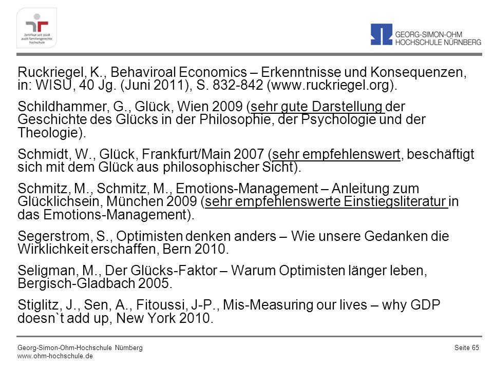 Ruckriegel, K., Behaviroal Economics – Erkenntnisse und Konsequenzen, in: WISU, 40 Jg. (Juni 2011), S. 832-842 (www.ruckriegel.org). Schildhammer, G., Glück, Wien 2009 (sehr gute Darstellung der Geschichte des Glücks in der Philosophie, der Psychologie und der Theologie). Schmidt, W., Glück, Frankfurt/Main 2007 (sehr empfehlenswert, beschäftigt sich mit dem Glück aus philosophischer Sicht). Schmitz, M., Schmitz, M., Emotions-Management – Anleitung zum Glücklichsein, München 2009 (sehr empfehlenswerte Einstiegsliteratur in das Emotions-Management). Segerstrom, S., Optimisten denken anders – Wie unsere Gedanken die Wirklichkeit erschaffen, Bern 2010. Seligman, M., Der Glücks-Faktor – Warum Optimisten länger leben, Bergisch-Gladbach 2005. Stiglitz, J., Sen, A., Fitoussi, J-P., Mis-Measuring our lives – why GDP doesn`t add up, New York 2010.