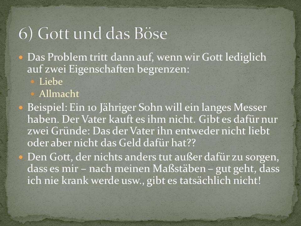 6) Gott und das Böse Das Problem tritt dann auf, wenn wir Gott lediglich auf zwei Eigenschaften begrenzen: